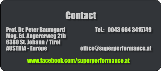 Contact    Prof. Dr. Peter Baumgartl                            Tel.:   0043 664 3415749   Mag. Ed. Angererweg 21b   6380 St. Johann / Tirol   AUSTRIA - Europe			        office@superperformance.at                        www.facebook.com/superperformance.at